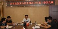 广西农机鉴定站党支部组织召开2017年第三季度党课 - 农业机械化信息